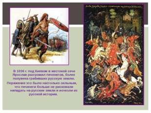 В 1036 г. под Киевом в жестокой сече Ярослав разгромил печенегов, более полу