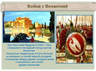 Война с Византией При Ярославе Мудром в 1043 г. Русь совершила последний похо