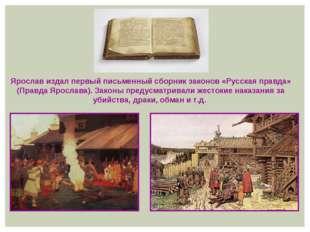 Ярослав издал первый письменный сборник законов «Русская правда» (Правда Ярос
