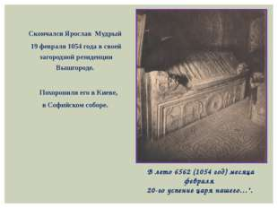 Скончался Ярослав Мудрый 19 февраля 1054 года в своей загородной резиденции В