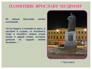 ПАМЯТНИК ЯРОСЛАВУ МУДРОМУ г. Ярославль Из наказа Ярослава своим сыновьям: «Ес