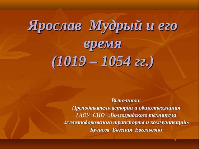 Ярослав Мудрый и его время (1019 – 1054 гг.) Выполнила: Преподаватель истории...