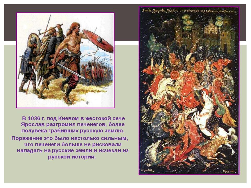 В 1036 г. под Киевом в жестокой сече Ярослав разгромил печенегов, более полу...