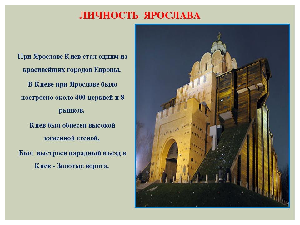 ЛИЧНОСТЬ ЯРОСЛАВА При Ярославе Киев стал одним из красивейших городов Европы....