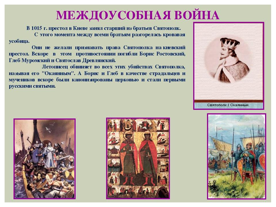 МЕЖДОУСОБНАЯ ВОЙНА В 1015 г. престол в Киеве занял старший из братьев Святопо...