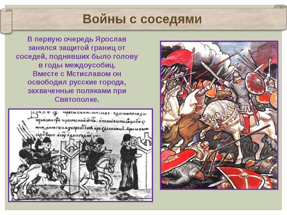Войны с соседями В первую очередь Ярослав занялся защитой границ от соседей,...