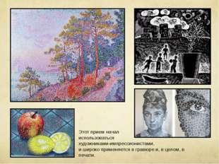 Этот прием начал использоваться художниками-импрессионистами, и широко примен