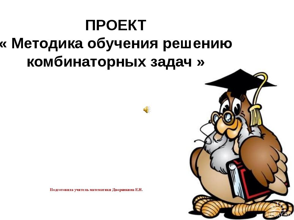 ПРОЕКТ « Методика обучения решению комбинаторных задач » Подготовила учитель...