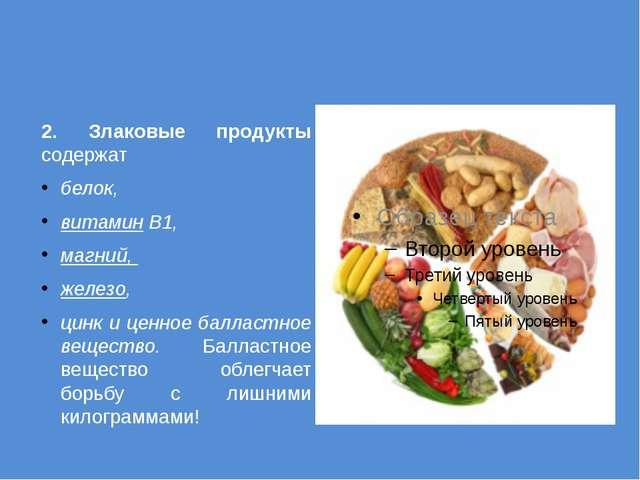 2. Злаковые продукты содержат белок, витаминB1, магний, железо, цинк и це...