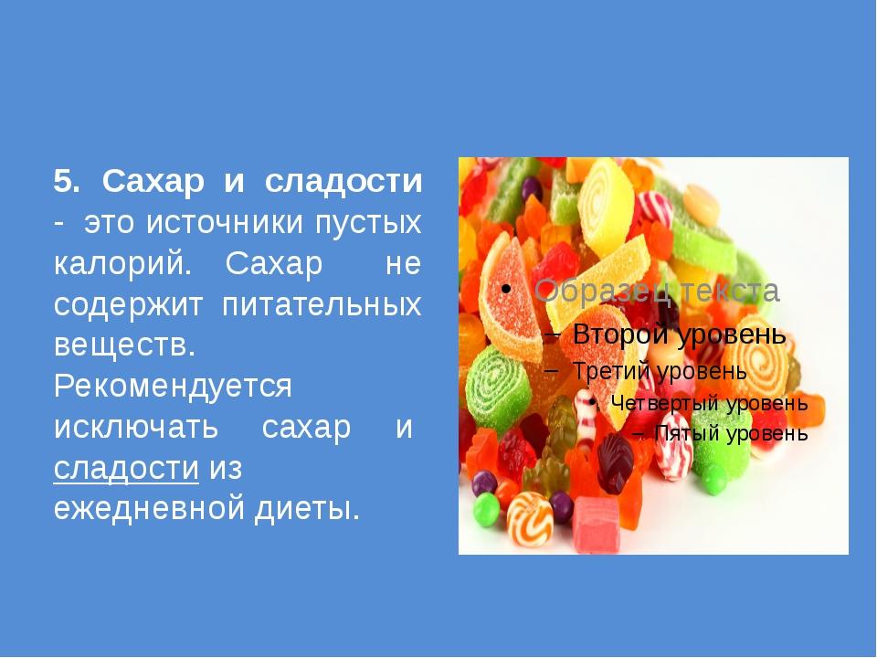 5. Сахар и сладости - это источники пустых калорий. Сахар не содержит питате...