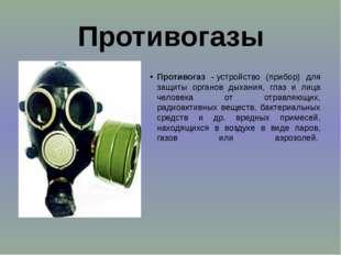 Противогазы Противогаз -устройство (прибор) для защиты органов дыхания, глаз