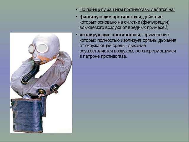 По принципу защиты противогазы делятся на: фильтрующие противогазы, действие...