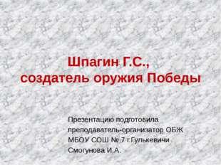 Шпагин Г.С., создатель оружия Победы Презентацию подготовила преподават