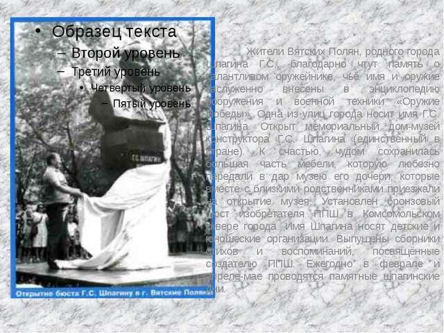 Жители Вятских Полян, родного города Шпагина Г.С., благодарно чтут памя...
