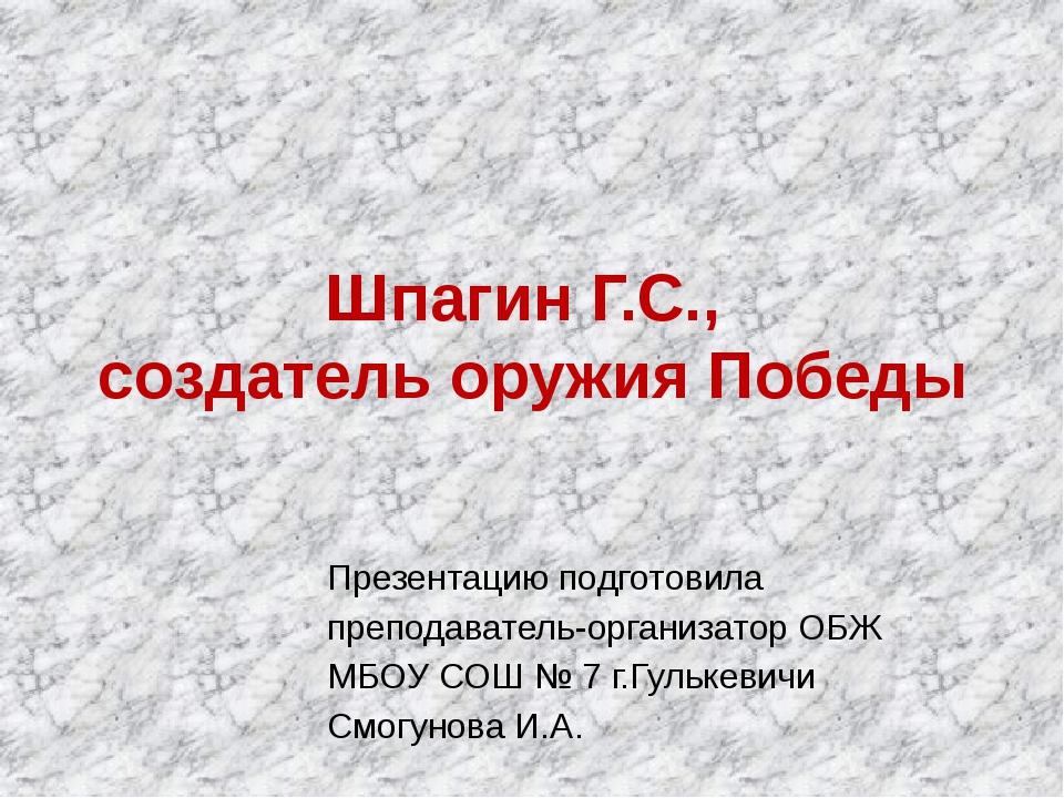 Шпагин Г.С., создатель оружия Победы Презентацию подготовила преподават...