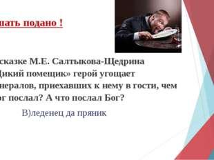 В сказке М.Е. Салтыкова-Щедрина «Дикий помещик» герой угощает генералов, прие