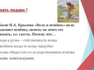 В басне И.А. Крылова «Волк и ягнёнок» волк объясняет ягнёнку, почему он хочет