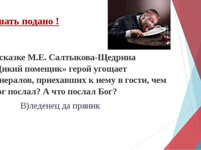 В сказке М.Е. Салтыкова-Щедрина «Дикий помещик» герой угощает генералов, прие...