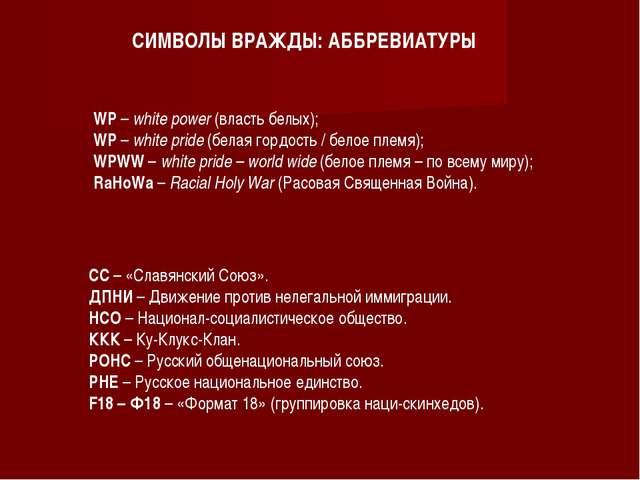 СИМВОЛЫ ВРАЖДЫ: АББРЕВИАТУРЫ WP – white power (власть белых); WP – white prid...