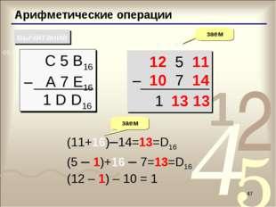 * Арифметические операции вычитание С 5 B16 – A 7 E16 заем  1 D D16 12 5 11
