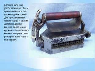 Большие чугунные утюги весили до 10 кг и предназначались для глажки грубых тк