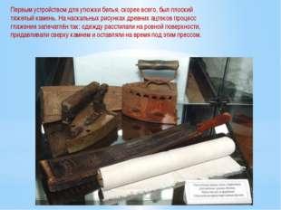 Первым устройством для утюжки белья, скорее всего, был плоский тяжелый камень