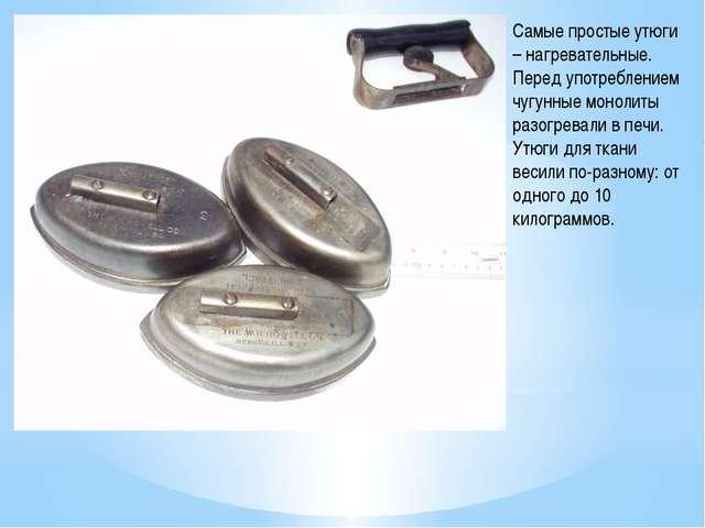 Самые простые утюги – нагревательные. Перед употреблением чугунные монолиты р...