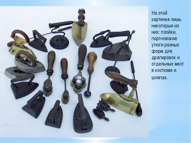 На этой картинке лишь некоторые из них: плойки, портновские утюги разных форм...