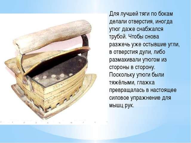 Для лучшей тяги по бокам делали отверстия, иногда утюг даже снабжался трубой....