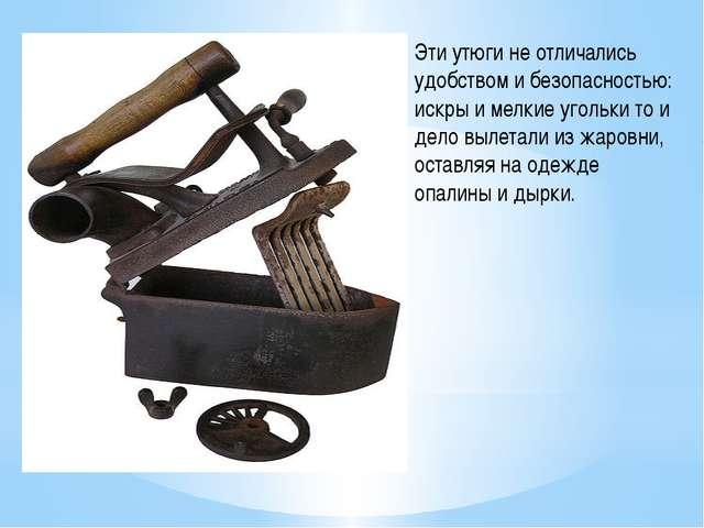 Эти утюги не отличались удобством и безопасностью: искры и мелкие угольки то...