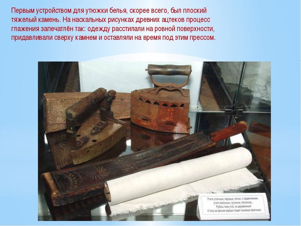 Первым устройством для утюжки белья, скорее всего, был плоский тяжелый камень...
