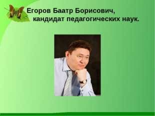 Егоров Баатр Борисович, кандидат педагогических наук.