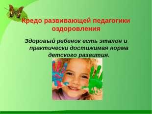 Кредо развивающей педагогики оздоровления  Здоровый ребенок есть эталон и