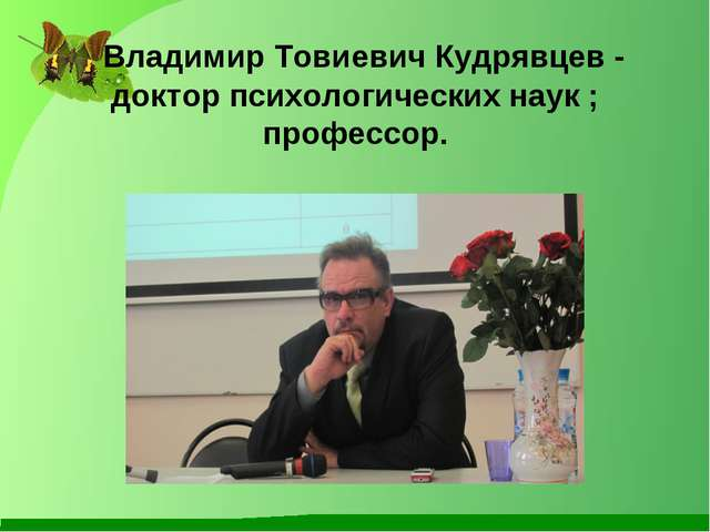 Владимир Товиевич Кудрявцев - доктор психологических наук ; профессор.