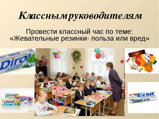 Классным руководителям Провести классный час по теме: «Жевательные резинки- п...