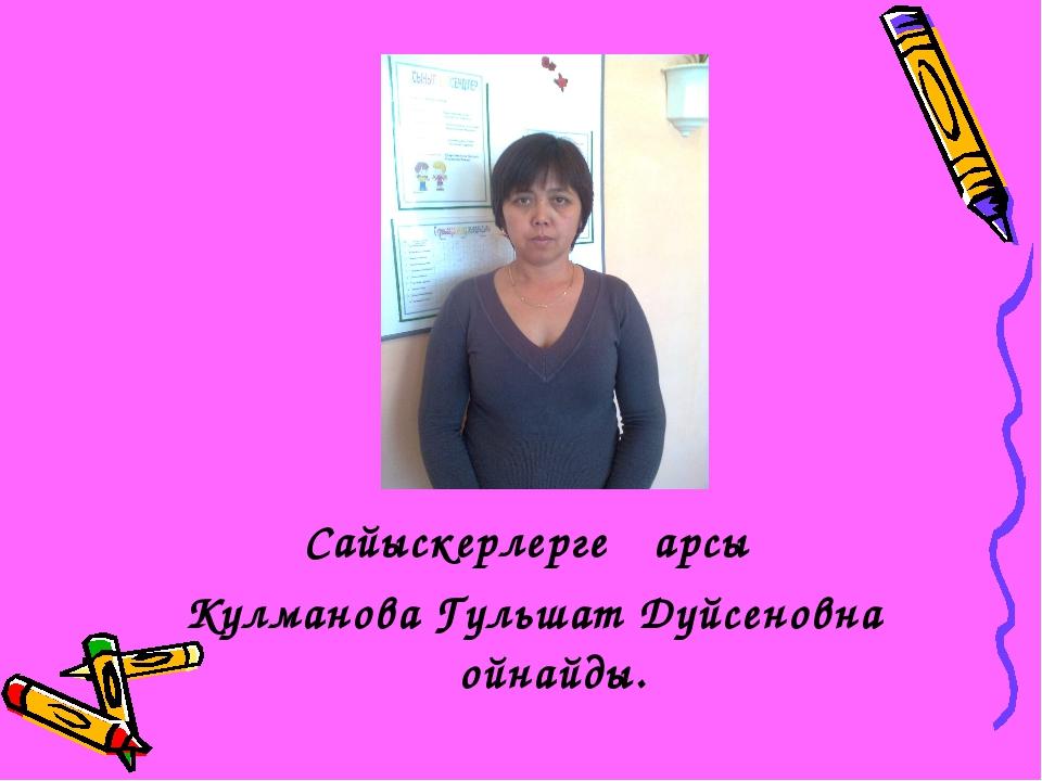 Сайыскерлерге қарсы Кулманова Гульшат Дүйсеновна ойнайды.