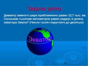 Задача урока Диаметр земного шара приближенно равен 12,7 тыс. км. Скольким ты