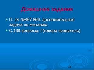 Домашнее задание П. 24 №867;869, дополнительная задача по желанию С.139 вопро