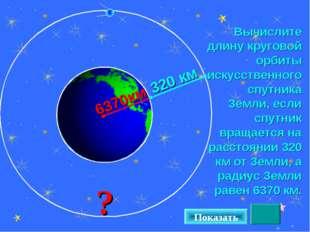 Вычислите длину круговой орбиты искусственного спутника Земли, если спутник в