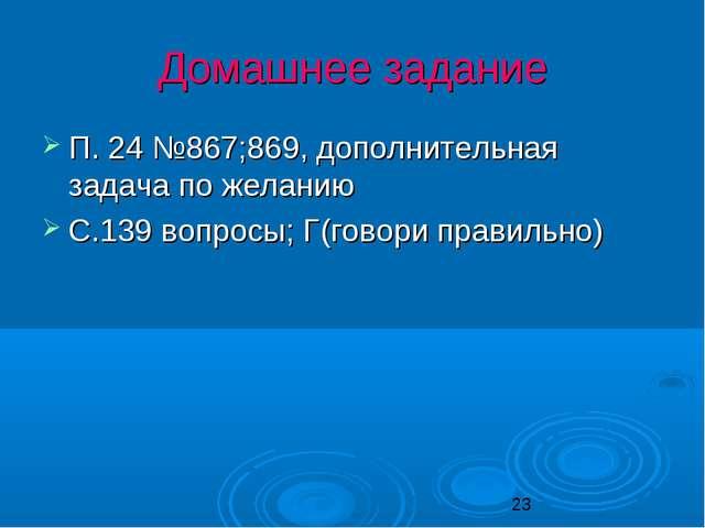 Домашнее задание П. 24 №867;869, дополнительная задача по желанию С.139 вопро...
