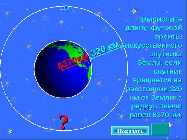 Вычислите длину круговой орбиты искусственного спутника Земли, если спутник в...