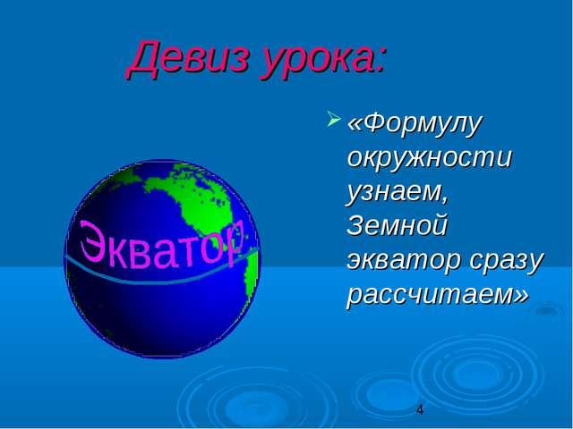 Девиз урока: «Формулу окружности узнаем, Земной экватор сразу рассчитаем»