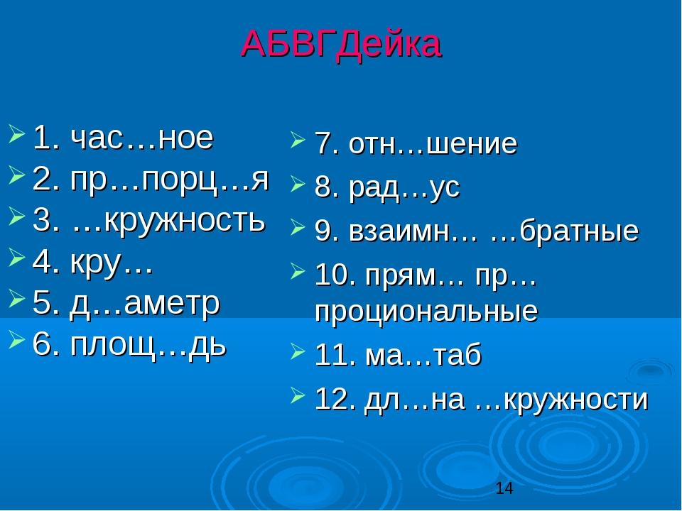 АБВГДейка 1. час…ное 2. пр…порц…я 3. …кружность 4. кру… 5. д…аметр 6. площ…дь...