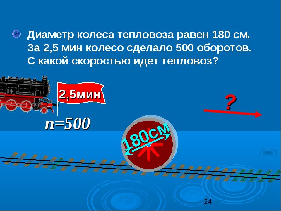 Диаметр колеса тепловоза равен 180 см. За 2,5 мин колесо сделало 500 оборото...