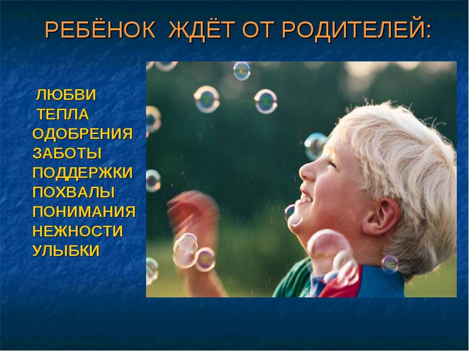 РЕБЁНОК ЖДЁТ ОТ РОДИТЕЛЕЙ: ЛЮБВИ ТЕПЛА ОДОБРЕНИЯ ЗАБОТЫ ПОДДЕРЖКИ ПОХВАЛЫ ПОН...