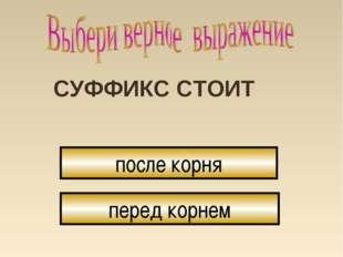 СУФФИКС СТОИТ после корня перед корнем