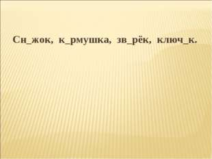 Сн_жок, к_рмушка, зв_рёк, ключ_к.