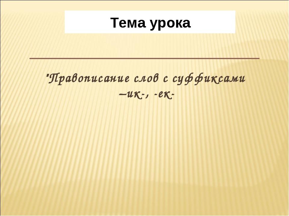 """""""Правописание слов с суффиксами –ик-, -ек- Тема урока"""