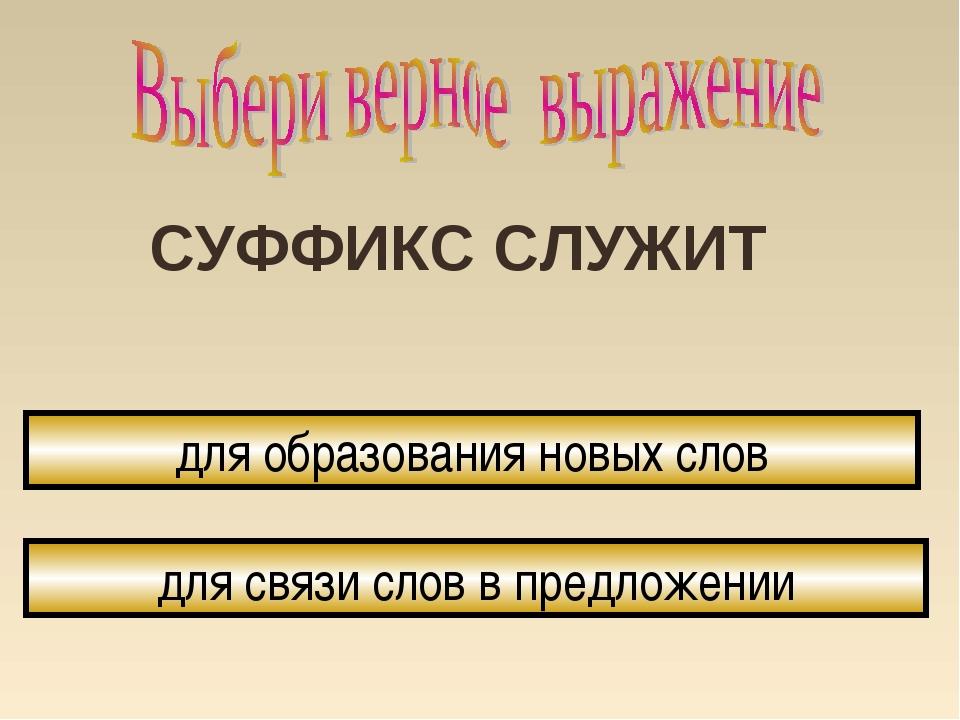 СУФФИКС СЛУЖИТ для образования новых слов для связи слов в предложении