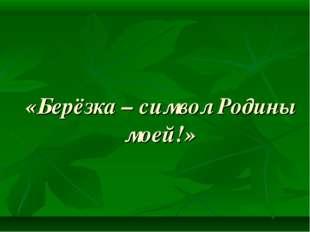 «Берёзка – символ Родины моей!»